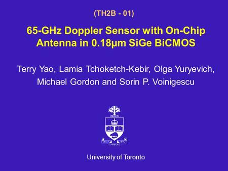 University of Toronto (TH2B - 01) 65-GHz Doppler Sensor with On-Chip Antenna in 0.18µm SiGe BiCMOS Terry Yao, Lamia Tchoketch-Kebir, Olga Yuryevich, Michael.