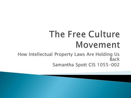How Intellectual Property Laws Are Holding Us Back Samantha Spott CIS 1055-002.