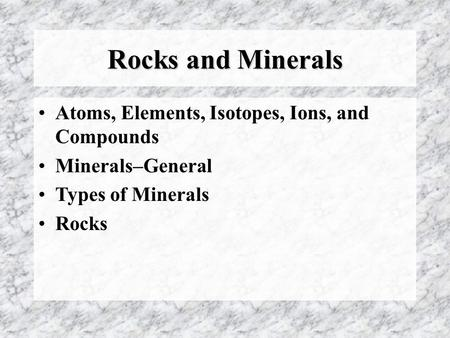 Rocks and Minerals Atoms, Elements, Isotopes, Ions, and Compounds Minerals–General Types of Minerals Rocks.