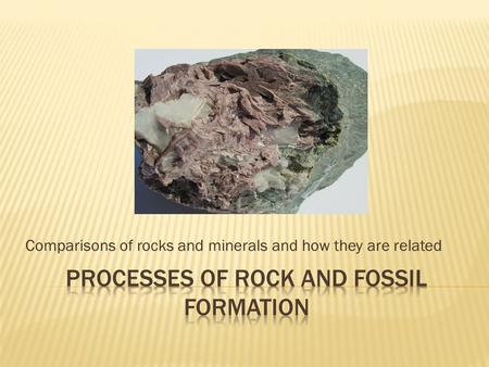 Comparisons of rocks and minerals and how they are related.
