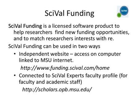 SciVal Funding SciVal Funding SciVal Funding is a licensed software product to help researchers find new funding opportunities, and to match researchers.