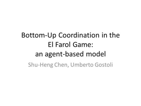 Bottom-Up Coordination in the El Farol Game: an agent-based model Shu-Heng Chen, Umberto Gostoli.