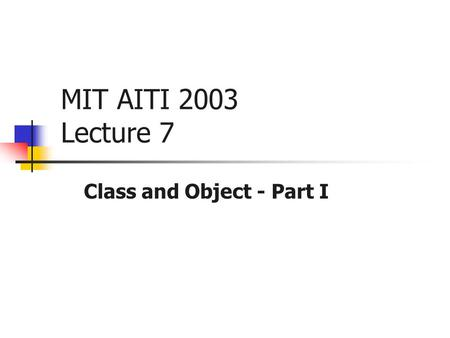 MIT AITI 2003 Lecture 7 Class and Object - Part I.