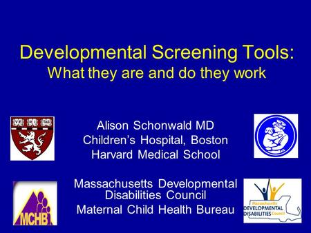 Developmental Screening Tools: What they are and do they work Alison Schonwald MD Children's Hospital, Boston Harvard Medical School Massachusetts Developmental.