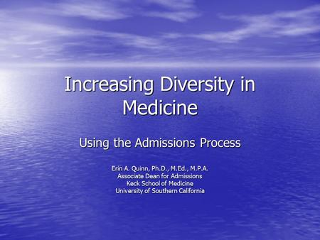 Increasing Diversity in Medicine Using the Admissions Process Erin A. Quinn, Ph.D., M.Ed., M.P.A. Associate Dean for Admissions Keck School of Medicine.