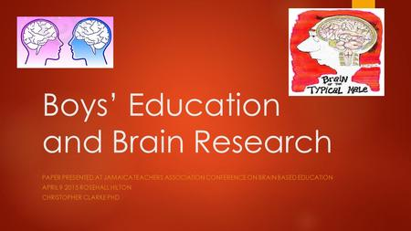 Boys' Education and Brain Research PAPER PRESENTED AT JAMAICA TEACHERS ASSOCIATION CONFERENCE ON BRAIN BASED EDUCATION APRIL 9 2015 ROSEHALL HILTON CHRISTOPHER.