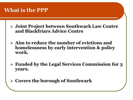 What is the PPP  Joint Project between Southwark Law Centre and Blackfriars Advice Centre  Aim to reduce the number of evictions and homelessness by.