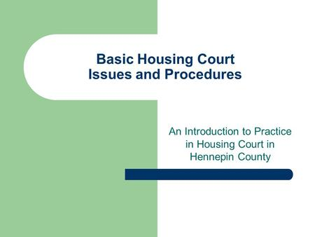 Basic Housing Court Issues and Procedures An Introduction to Practice in Housing Court in Hennepin County.
