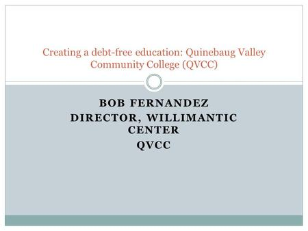 Bob Fernandez Director, Willimantic Center QVCC