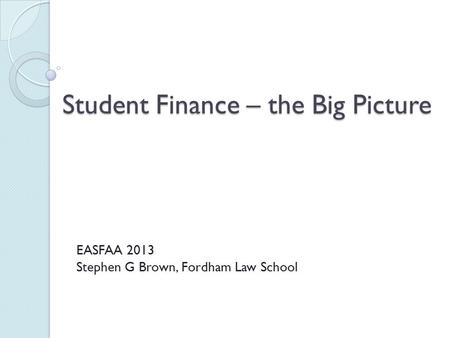 Student Finance – the Big Picture EASFAA 2013 Stephen G Brown, Fordham Law School.