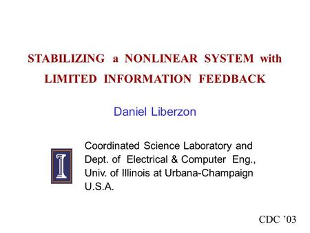 STABILIZING a NONLINEAR SYSTEM with LIMITED INFORMATION FEEDBACK Daniel Liberzon Coordinated Science Laboratory and Dept. of Electrical & Computer Eng.,