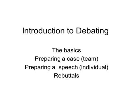 Introduction to Debating The basics Preparing a case (team) Preparing a speech (individual) Rebuttals.