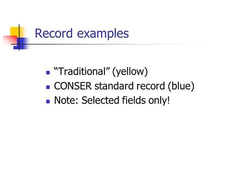 "Record examples ""Traditional"" (yellow) CONSER standard record (blue) Note: Selected fields only!"