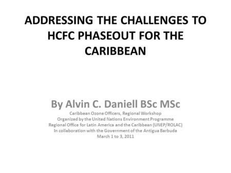 ADDRESSING THE CHALLENGES TO HCFC PHASEOUT FOR THE CARIBBEAN By Alvin C. Daniell BSc MSc Caribbean Ozone Officers, Regional Workshop Organized by the United.