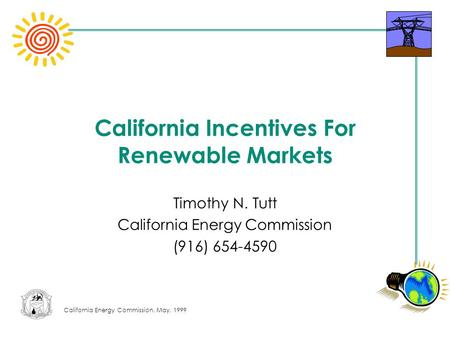 California Energy Commission, May, 1999 California Incentives For Renewable Markets Timothy N. Tutt California Energy Commission (916) 654-4590.