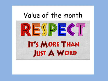 Value of the month. What does respect mean? To look up to.