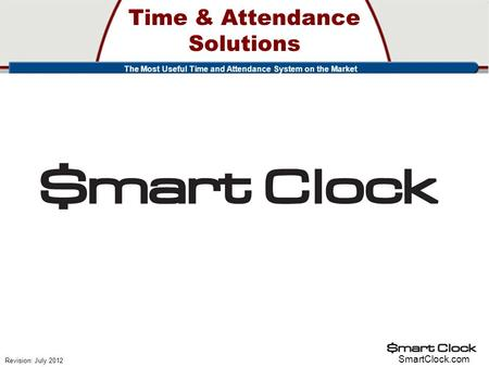 Time & Attendance Solutions SmartClock.com Revision: July 2012 The Most Useful Time and Attendance System on the Market.