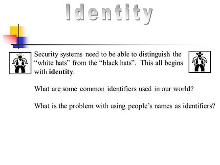 "Security systems need to be able to distinguish the ""white hats"" from the ""black hats"". This all begins with identity. What are some common identifiers."