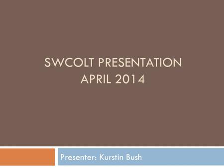 SWCOLT PRESENTATION APRIL 2014 Presenter: Kurstin Bush.