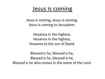Jesus is coming Jesus is coming, Jesus is coming to Jerusalem. Hosanna in the highest, Hosanna to the son of David. Blessed is he, blessed is he, Blessed.