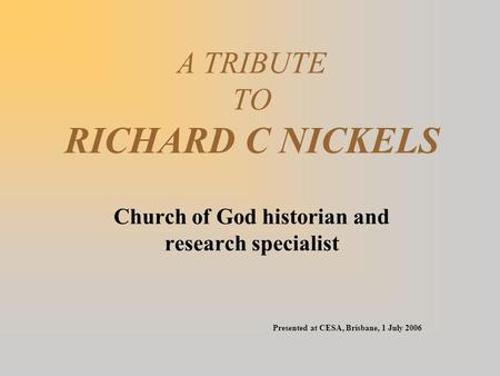 A TRIBUTE TO RICHARD C NICKELS Church of God historian and research specialist Presented at CESA, Brisbane, 1 July 2006.