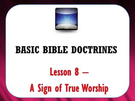 "BASIC BIBLE DOCTRINES. BASIC BIBLE DOCTRINES | LESSON 8 – ""A Sign of True Worship"" INTRODUCTION According to the book of Revelation (the last book of."