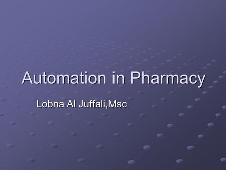 Automation in Pharmacy Lobna Al Juffali,Msc. Introduction Automation any technology, machine or device linked to or controlled by a computer and used.
