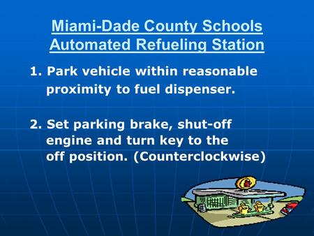 Miami-Dade County Schools Automated Refueling Station 1. Park vehicle within reasonable proximity to fuel dispenser. 2. Set parking brake, shut-off engine.