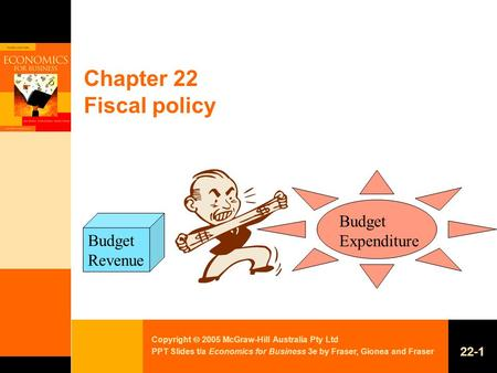 Copyright  2005 McGraw-Hill Australia Pty Ltd PPT Slides t/a Economics for Business 3e by Fraser, Gionea and Fraser 22-1 Chapter 22 Fiscal policy Budget.