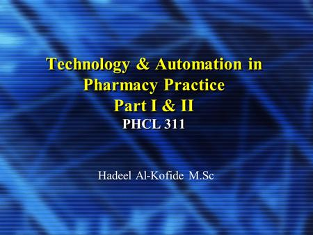 Technology & Automation in Pharmacy Practice Part I & II PHCL 311 Hadeel Al-Kofide M.Sc.