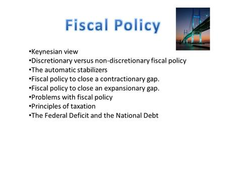 Keynesian view Discretionary versus non-discretionary fiscal policy The automatic stabilizers Fiscal policy to close a contractionary gap. Fiscal policy.