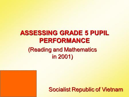 ASSESSING GRADE 5 PUPIL PERFORMANCE (Reading and Mathematics in 2001) Socialist Republic of Vietnam.