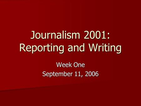 Journalism 2001: Reporting and Writing Week One September 11, 2006.
