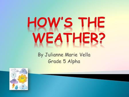 By Julianne Marie Vella Grade 5 Alpha. When you talk about weather, you are really talking about the air. How hot or cold is the air? How much dampness,