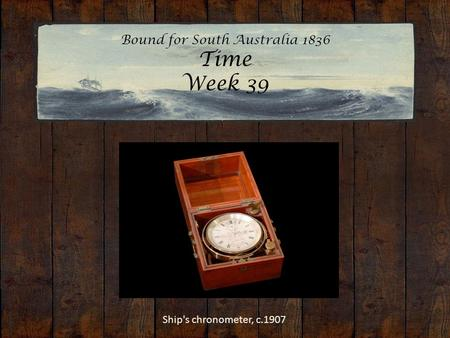Bound for South Australia 1836 Time Week 39 Ship's chronometer, c.1907.