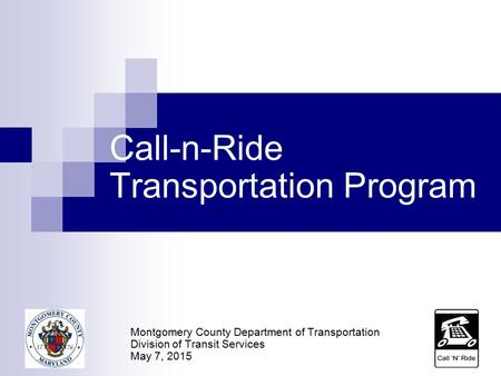 Call-n-Ride Transportation Program Montgomery County Department of Transportation Division of Transit Services May 7, 2015.