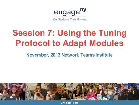 EngageNY.org Session 7: Using the Tuning Protocol to Adapt Modules November, 2013 Network Teams Institute.
