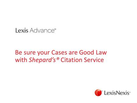 Be sure your Cases are Good Law with Shepard's® Citation Service.