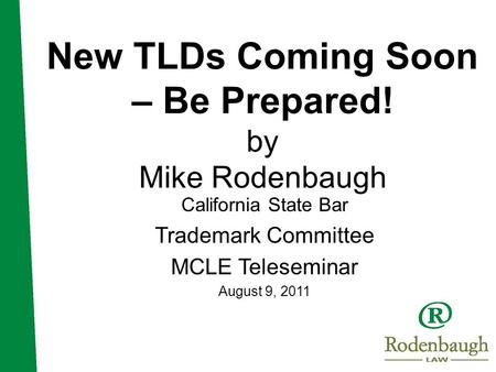 New TLDs Coming Soon – Be Prepared! by Mike Rodenbaugh California State Bar Trademark Committee MCLE Teleseminar August 9, 2011.