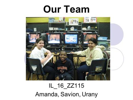 Our Team IL_16_ZZ115 Amanda, Savion, Urany. Thank You to our LLOYD SCHOOL Team! Principal Mr. Kim Assistant Principal Ms. Lechuga-Rivera Teacher Ms. Hockfield.