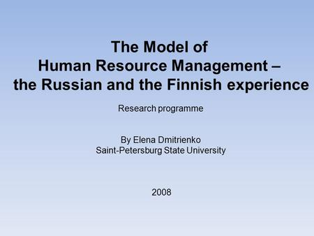 The Model of Human Resource Management – the Russian and the Finnish experience Research programme By Elena Dmitrienko Saint-Petersburg State University.