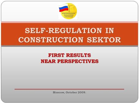 SELF-REGULATION IN CONSTRUCTION SEKTOR FIRST RESULTS NEAR PERSPECTIVES Moscow, October 2009.