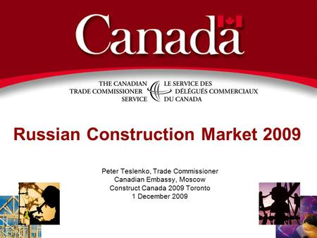 Russian Construction Market 2009 Peter Teslenko, Trade Commissioner Canadian Embassy, Moscow Construct Canada 2009 Toronto 1 December 2009.