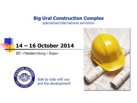 ПОДВЕДЕНИЕ ИТОГОВ Big Ural Construction Complex specialized international exhibition 14 – 16 October 2014 IEC «Yekaterinburg – Expo» Side by side with.