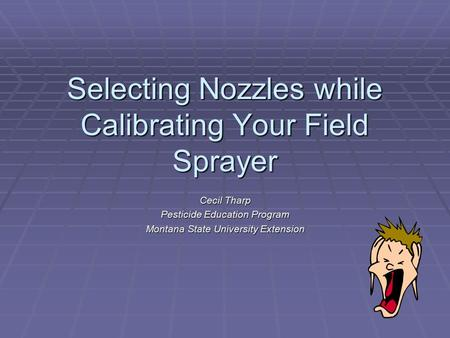 Selecting Nozzles while Calibrating Your Field Sprayer Cecil Tharp Pesticide Education Program Montana State University Extension.