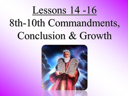 Lessons 14 -16 8th-10th Commandments, Conclusion & Growth.