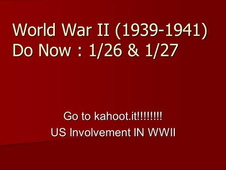 World War II (1939-1941) Do Now : 1/26 & 1/27 Go to kahoot.it!!!!!!!! US Involvement IN WWII.