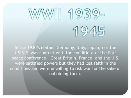In the 1930's neither Germany, Italy, Japan, nor the U.S.S.R. was content with the conditions of the Paris peace conference. Great Britain, France, and.
