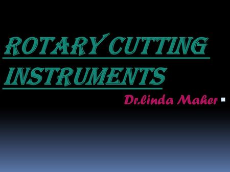 ROTARY CUTTING INSTRUMENTS  Dr.linda Maher. ROTARY CUTTING INSTRUMENTS  A group of instruments operated with a power source and used for cutting, finishing.