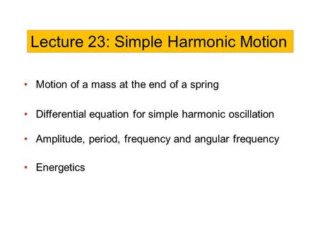 Motion of a mass at the end of a spring Differential equation for simple harmonic oscillation Amplitude, period, frequency and angular frequency Energetics.